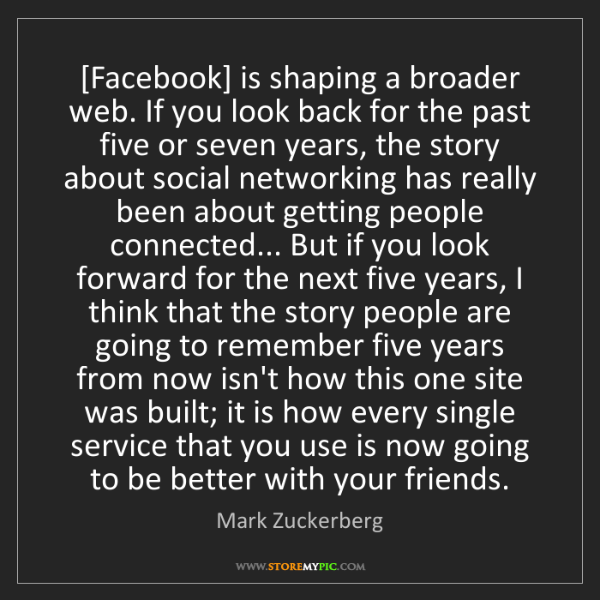 Mark Zuckerberg: [Facebook] is shaping a broader web. If you look back...