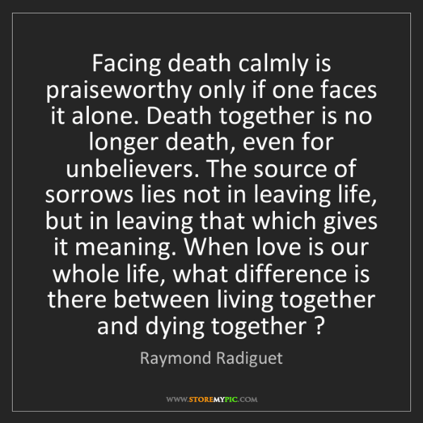 Raymond Radiguet: Facing death calmly is praiseworthy only if one faces...