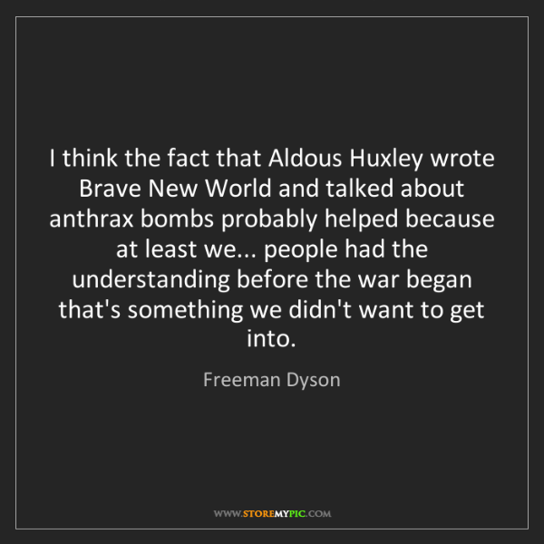 Freeman Dyson: I think the fact that Aldous Huxley wrote Brave New World...