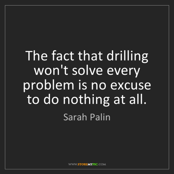 Sarah Palin: The fact that drilling won't solve every problem is no...