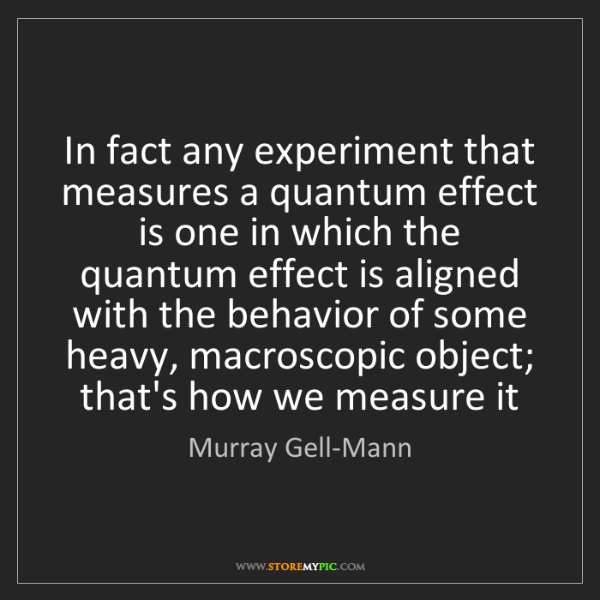 Murray Gell-Mann: In fact any experiment that measures a quantum effect...