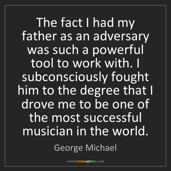 George Michael: The fact I had my father as an adversary was such a powerful...