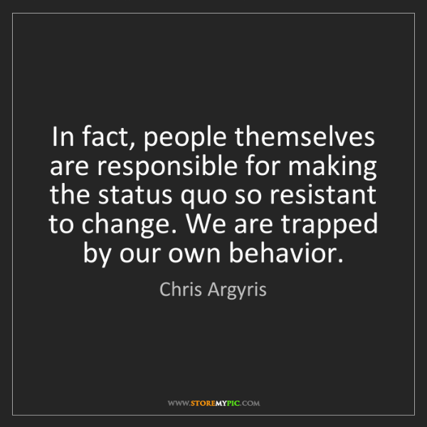 Chris Argyris: In fact, people themselves are responsible for making...