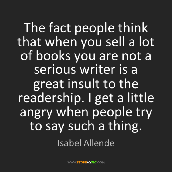 Isabel Allende: The fact people think that when you sell a lot of books...