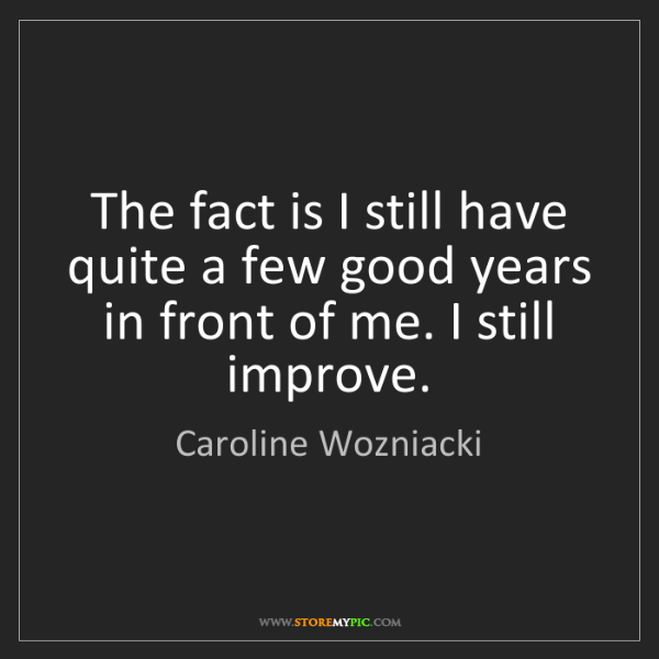 Caroline Wozniacki: The fact is I still have quite a few good years in front...