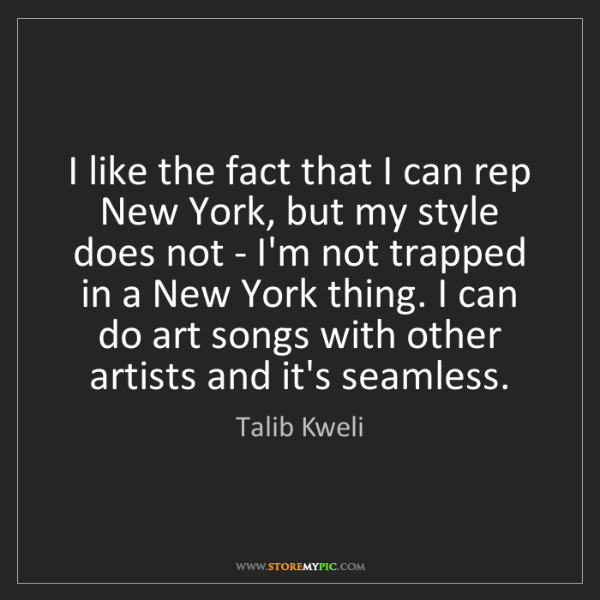 Talib Kweli: I like the fact that I can rep New York, but my style...