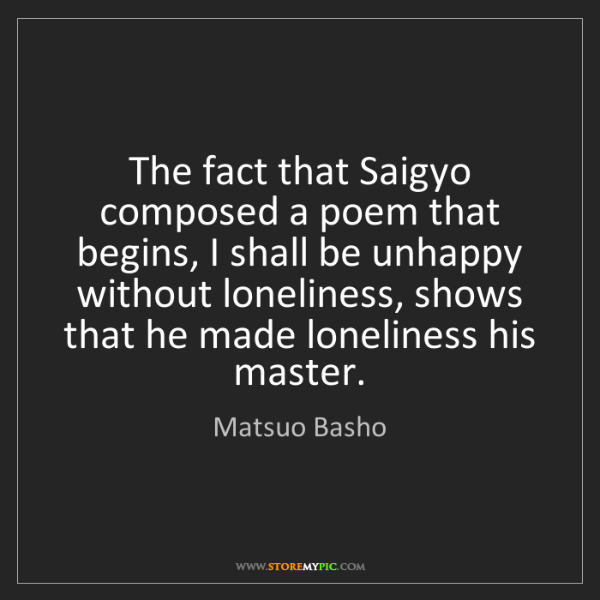Matsuo Basho: The fact that Saigyo composed a poem that begins, I shall...