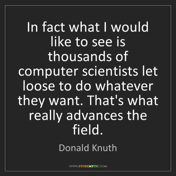 Donald Knuth: In fact what I would like to see is thousands of computer...