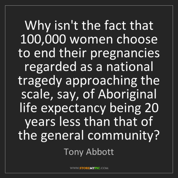 Tony Abbott: Why isn't the fact that 100,000 women choose to end their...