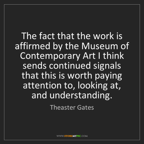 Theaster Gates: The fact that the work is affirmed by the Museum of Contemporary...