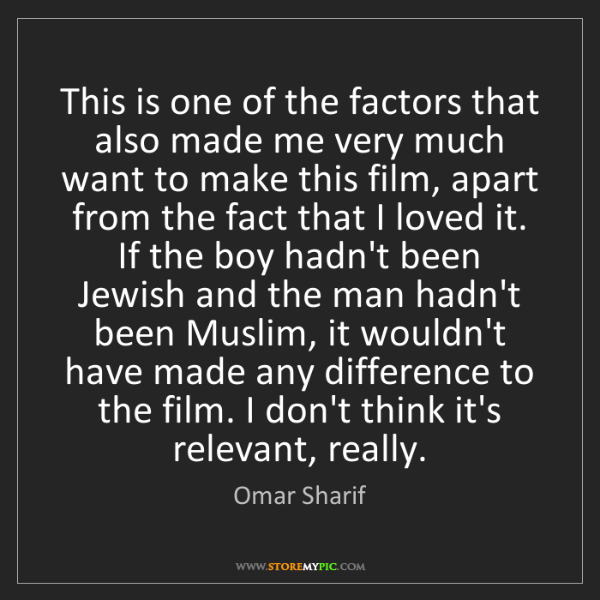 Omar Sharif: This is one of the factors that also made me very much...