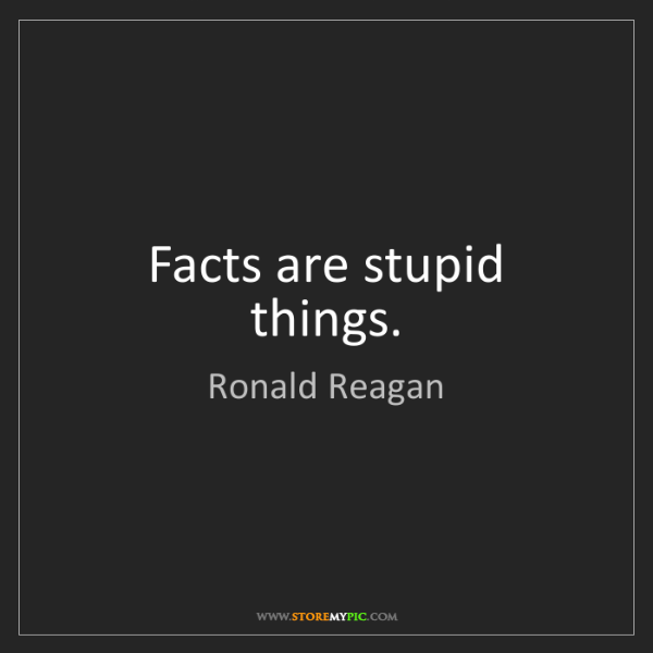 Ronald Reagan: Facts are stupid things.