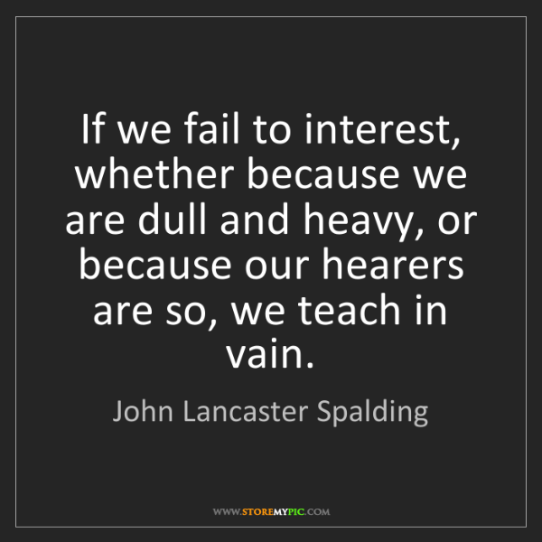 John Lancaster Spalding: If we fail to interest, whether because we are dull and...