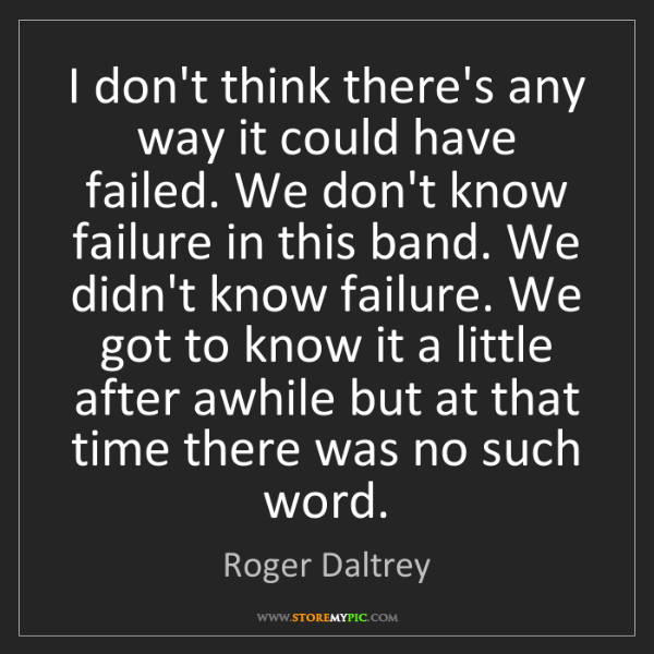 Roger Daltrey: I don't think there's any way it could have failed. We...