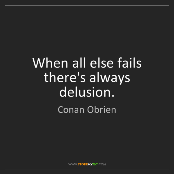 Conan Obrien: When all else fails there's always delusion.