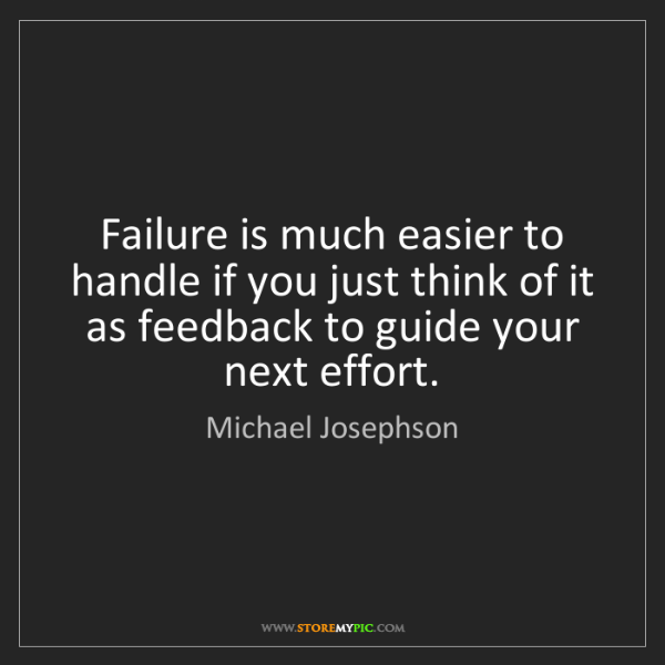Michael Josephson: Failure is much easier to handle if you just think of...