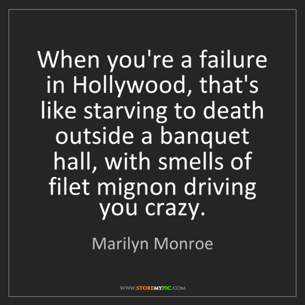 Marilyn Monroe: When you're a failure in Hollywood, that's like starving...