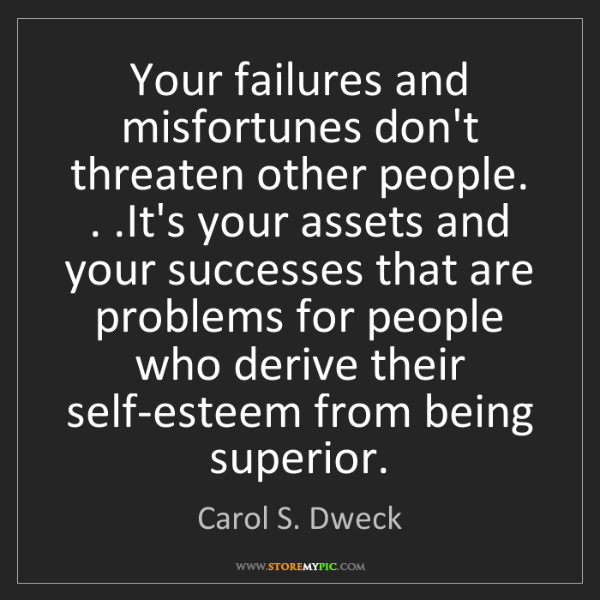 Carol S. Dweck: Your failures and misfortunes don't threaten other people....