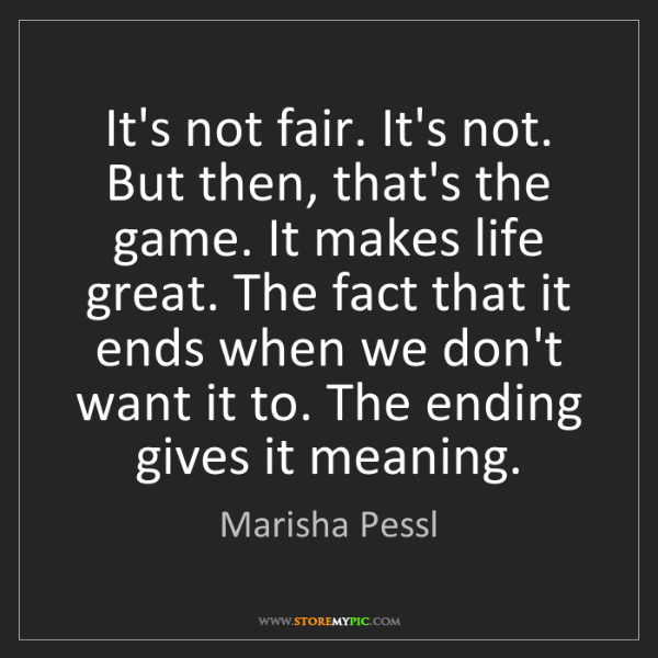 Marisha Pessl: It's not fair. It's not. But then, that's the game. It...