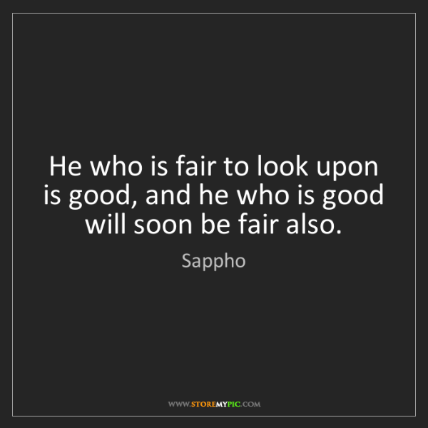 Sappho: He who is fair to look upon is good, and he who is good...