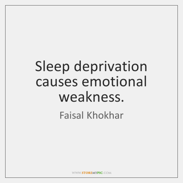 Sleep deprivation causes emotional weakness.