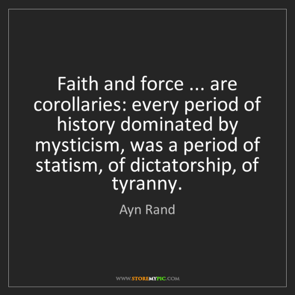 Ayn Rand: Faith and force ... are corollaries: every period of...