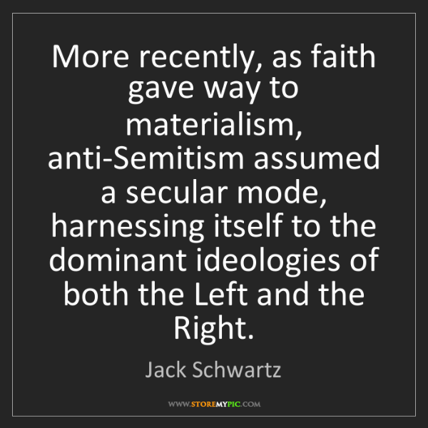 Jack Schwartz: More recently, as faith gave way to materialism, anti-Semitism...