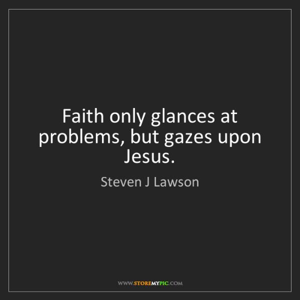 Steven J Lawson: Faith only glances at problems, but gazes upon Jesus.