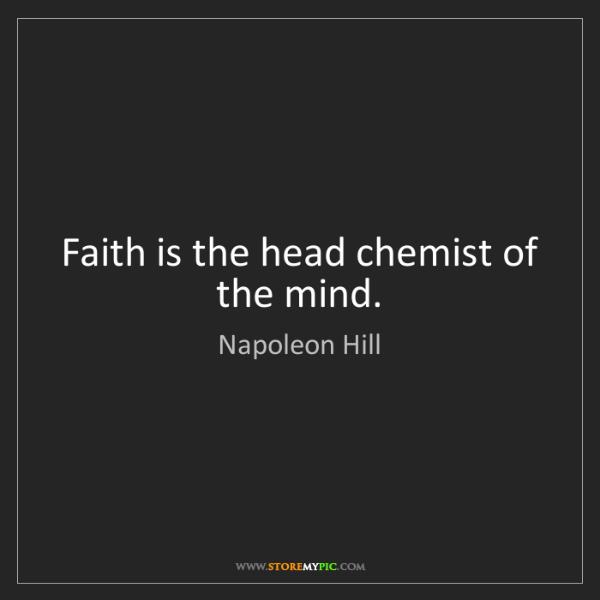 Napoleon Hill: Faith is the head chemist of the mind.