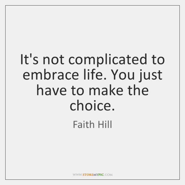 It's not complicated to embrace life. You just have to make the ...