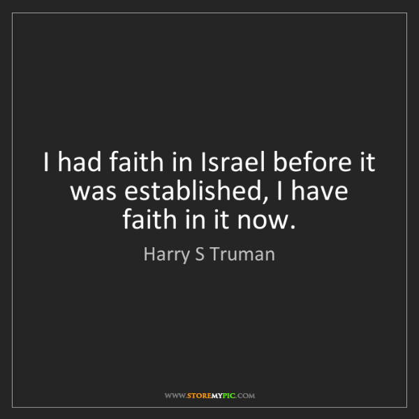 Harry S Truman: I had faith in Israel before it was established, I have...