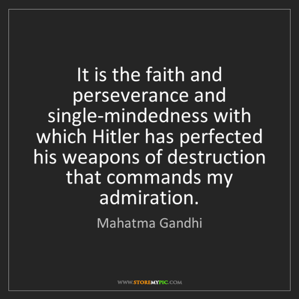 Mahatma Gandhi: It is the faith and perseverance and single-mindedness...