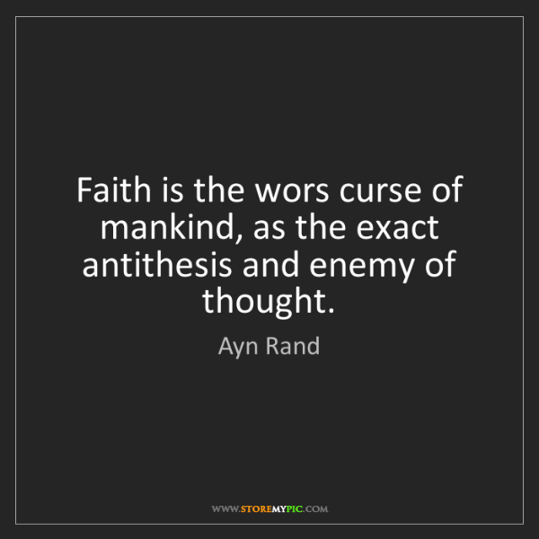 Ayn Rand: Faith is the wors curse of mankind, as the exact antithesis...