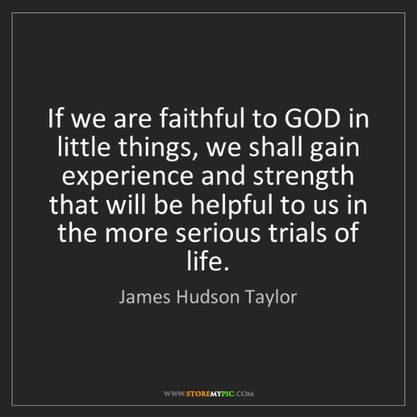 James Hudson Taylor: If we are faithful to GOD in little things, we shall...