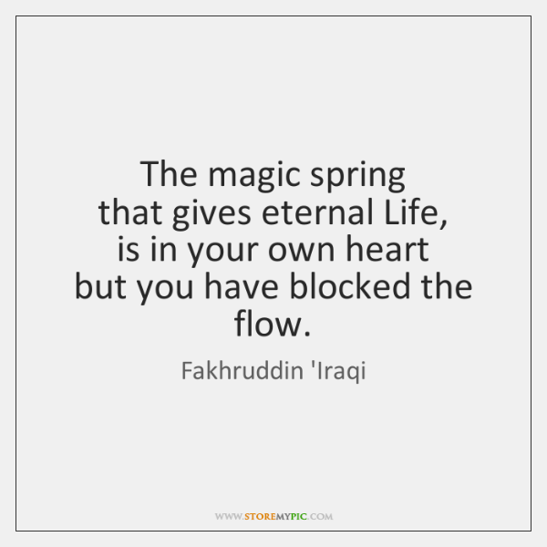 The magic spring   that gives eternal Life,   is in your own heart   ...