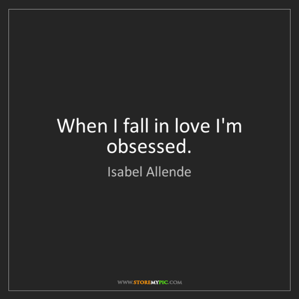 Isabel Allende: When I fall in love I'm obsessed.