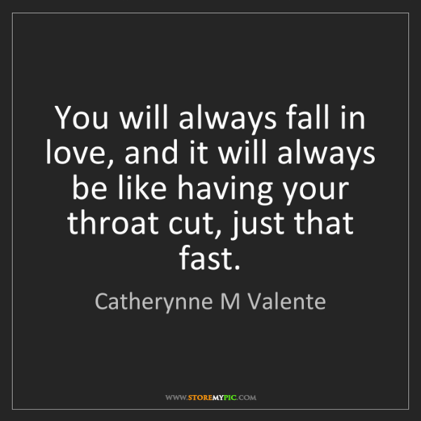 Catherynne M Valente: You will always fall in love, and it will always be like...
