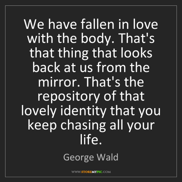 George Wald: We have fallen in love with the body. That's that thing...