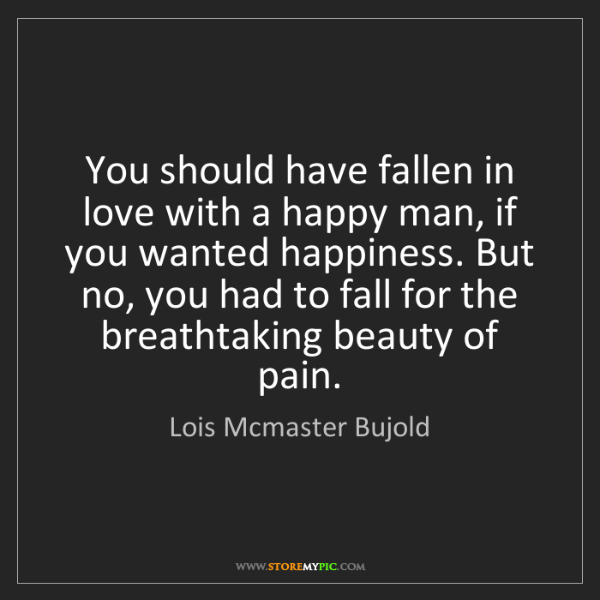 Lois Mcmaster Bujold: You should have fallen in love with a happy man, if you...