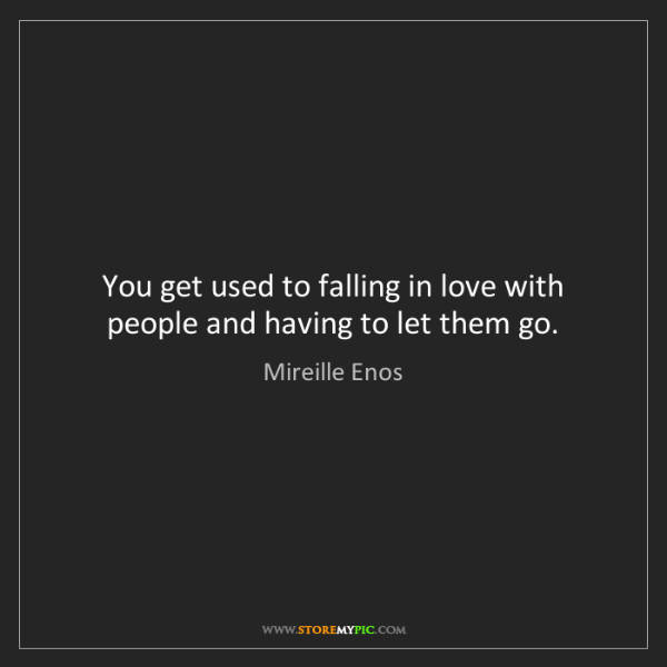 Mireille Enos: You get used to falling in love with people and having...