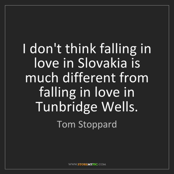 Tom Stoppard: I don't think falling in love in Slovakia is much different...