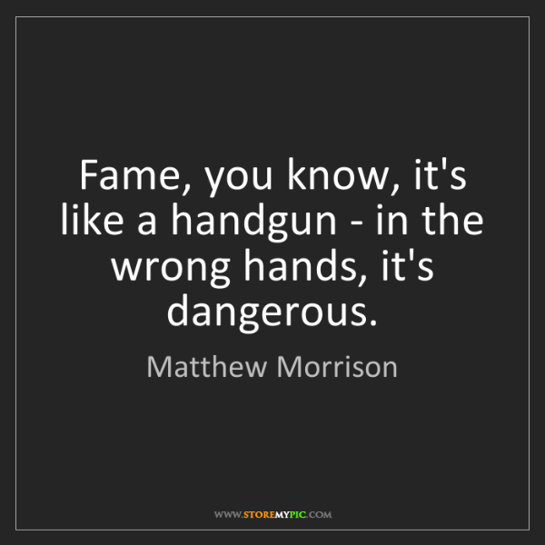 Matthew Morrison: Fame, you know, it's like a handgun - in the wrong hands,...