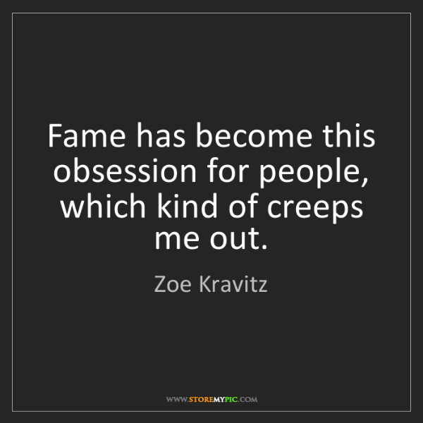 Zoe Kravitz: Fame has become this obsession for people, which kind...