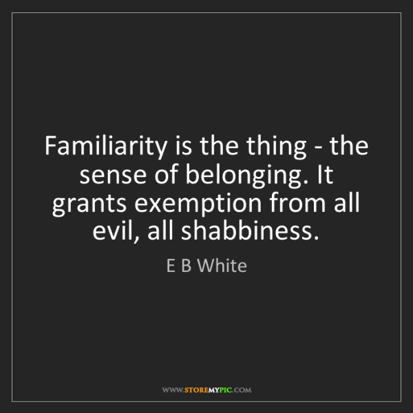 E B White: Familiarity is the thing - the sense of belonging. It...