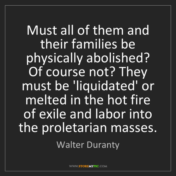 Walter Duranty: Must all of them and their families be physically abolished?...