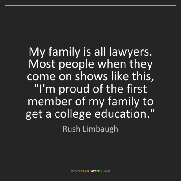 Rush Limbaugh: My family is all lawyers. Most people when they come...