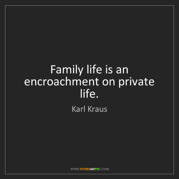 Karl Kraus: Family life is an encroachment on private life.