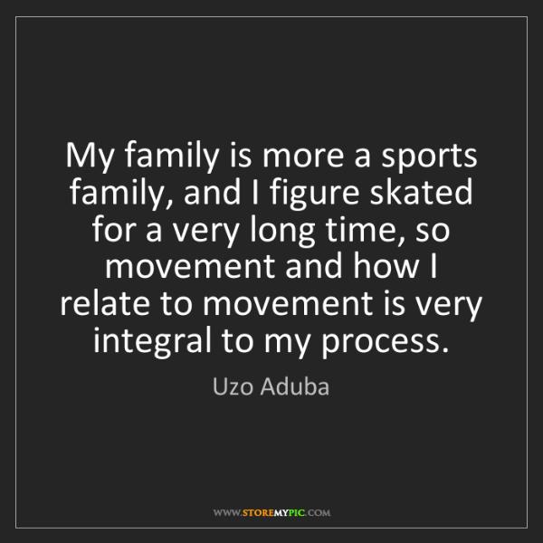 Uzo Aduba: My family is more a sports family, and I figure skated...