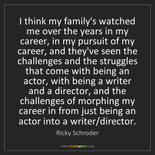 Ricky Schroder: I think my family's watched me over the years in my career,...