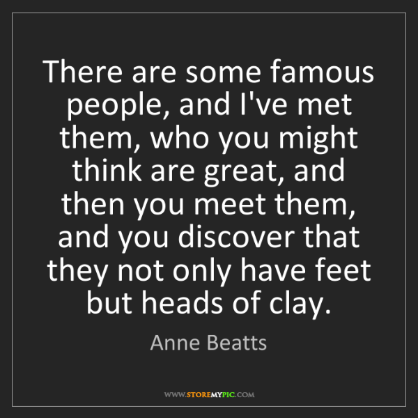 Anne Beatts: There are some famous people, and I've met them, who...